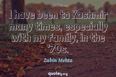 Photo Quote of I have been to Kashmir many times, especially with my family, in the '70s.