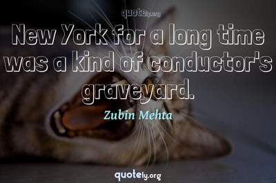 Photo Quote of New York for a long time was a kind of conductor's graveyard.