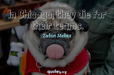 Photo Quote of In Chicago, they die for their teams.