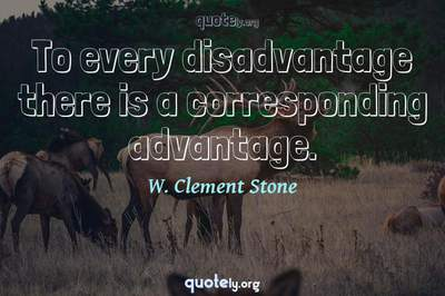 Photo Quote of To every disadvantage there is a corresponding advantage.