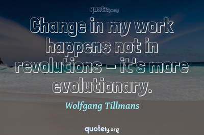 Photo Quote of Change in my work happens not in revolutions - it's more evolutionary.