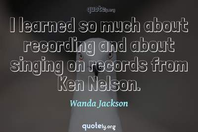 Photo Quote of I learned so much about recording and about singing on records from Ken Nelson.