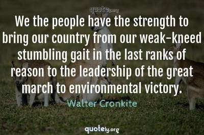 Photo Quote of We the people have the strength to bring our country from our weak-kneed stumbling gait in the last ranks of reason to the leadership of the great march to environmental victory.