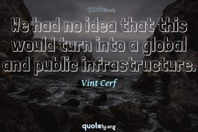 Photo Quote of We had no idea that this would turn into a global and public infrastructure.