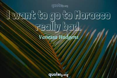Photo Quote of I want to go to Morocco really bad.