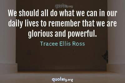 Photo Quote of We should all do what we can in our daily lives to remember that we are glorious and powerful.