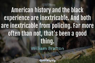Photo Quote of American history and the black experience are inextricable. And both are inextricable from policing. Far more often than not, that's been a good thing.