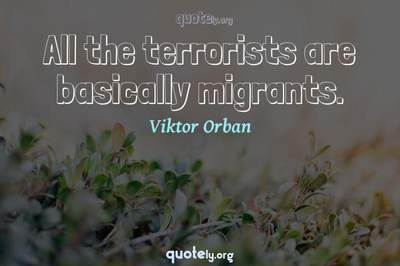 Photo Quote of All the terrorists are basically migrants.