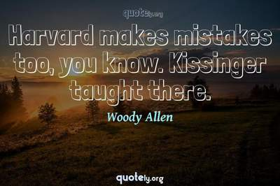 Photo Quote of Harvard makes mistakes too, you know. Kissinger taught there.