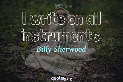 Photo Quote of I write on all instruments.