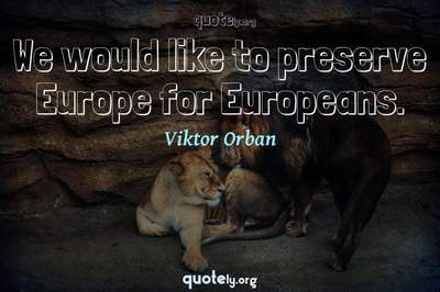 Photo Quote of We would like to preserve Europe for Europeans.