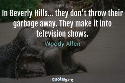 Photo Quote of In Beverly Hills... they don't throw their garbage away. They make it into television shows.