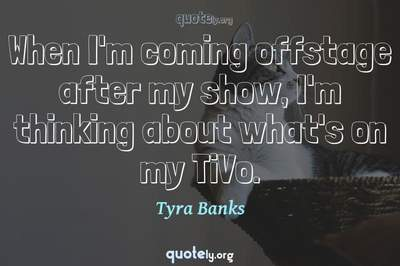 Photo Quote of When I'm coming offstage after my show, I'm thinking about what's on my TiVo.