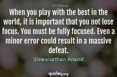 Photo Quote of When you play with the best in the world, it is important that you not lose focus. You must be fully focused. Even a minor error could result in a massive defeat.