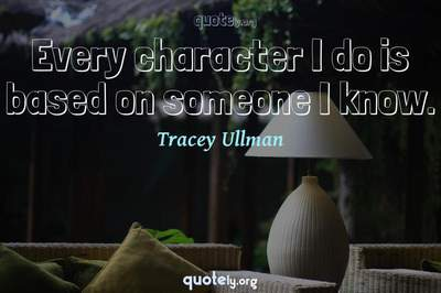Photo Quote of Every character I do is based on someone I know.
