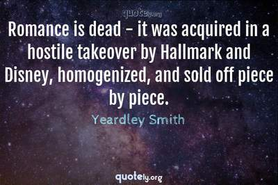 Photo Quote of Romance is dead - it was acquired in a hostile takeover by Hallmark and Disney, homogenized, and sold off piece by piece.