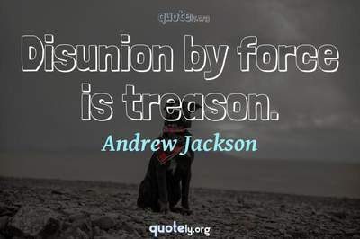 Photo Quote of Disunion by force is treason.
