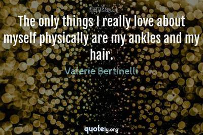 Photo Quote of The only things I really love about myself physically are my ankles and my hair.
