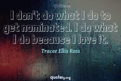 Photo Quote of I don't do what I do to get nominated. I do what I do because I love it.