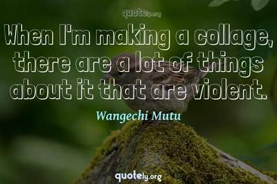Photo Quote of When I'm making a collage, there are a lot of things about it that are violent.
