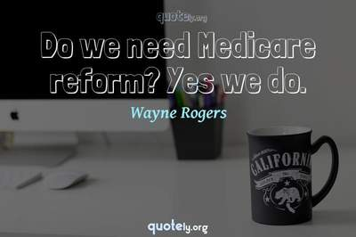 Photo Quote of Do we need Medicare reform? Yes we do.