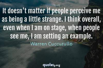 Photo Quote of It doesn't matter if people perceive me as being a little strange. I think overall, even when I am on stage, when people see me, I am setting an example.
