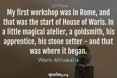 Photo Quote of My first workshop was in Rome, and that was the start of House of Waris. In a little magical atelier, a goldsmith, his apprentice, his stone setter - and that was where it began.