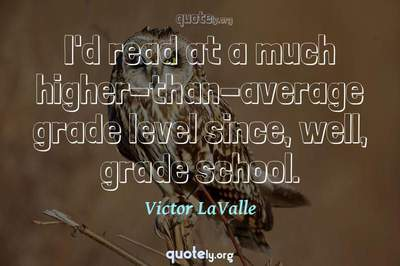 Photo Quote of I'd read at a much higher-than-average grade level since, well, grade school.