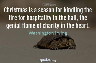 Photo Quote of Christmas is a season for kindling the fire for hospitality in the hall, the genial flame of charity in the heart.