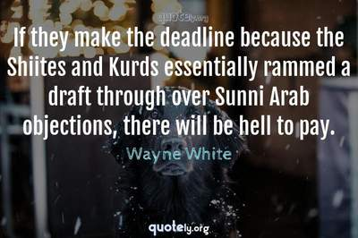 Photo Quote of If they make the deadline because the Shiites and Kurds essentially rammed a draft through over Sunni Arab objections, there will be hell to pay.