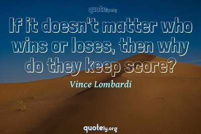 Photo Quote of If it doesn't matter who wins or loses, then why do they keep score?