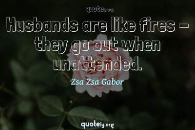Photo Quote of Husbands are like fires - they go out when unattended.