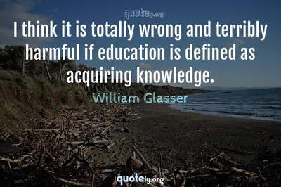 Photo Quote of I think it is totally wrong and terribly harmful if education is defined as acquiring knowledge.