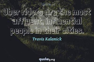 Photo Quote of Uber riders are the most affluent, influential people in their cities.