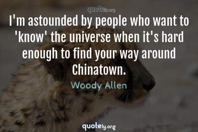 Photo Quote of I'm astounded by people who want to 'know' the universe when it's hard enough to find your way around Chinatown.