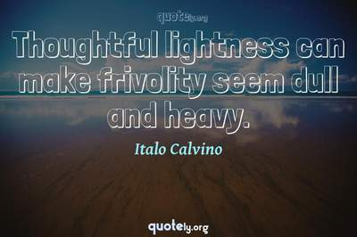 Photo Quote of Thoughtful lightness can make frivolity seem dull and heavy.