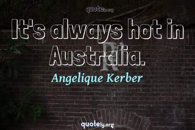 Photo Quote of It's always hot in Australia.
