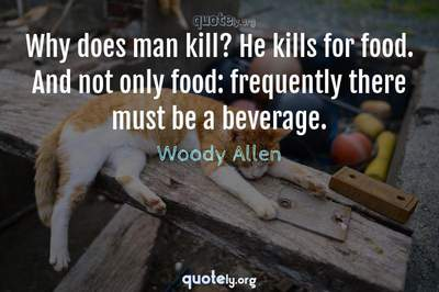 Photo Quote of Why does man kill? He kills for food. And not only food: frequently there must be a beverage.