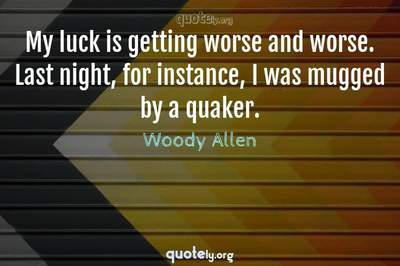 Photo Quote of My luck is getting worse and worse. Last night, for instance, I was mugged by a quaker.