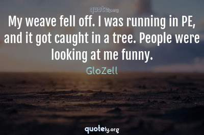 Photo Quote of My weave fell off. I was running in PE, and it got caught in a tree. People were looking at me funny.