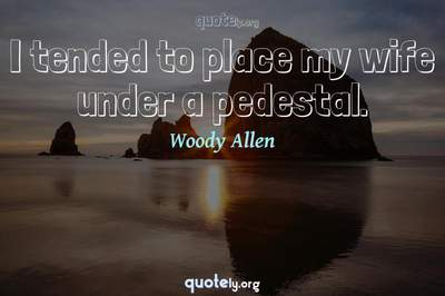 Photo Quote of I tended to place my wife under a pedestal.