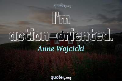 Photo Quote of I'm action-oriented.