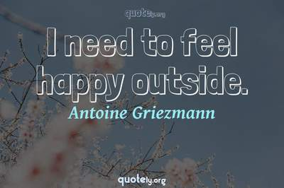 Photo Quote of I need to feel happy outside.