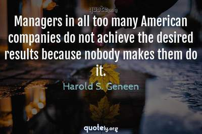 Photo Quote of Managers in all too many American companies do not achieve the desired results because nobody makes them do it.