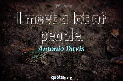 Photo Quote of I meet a lot of people.