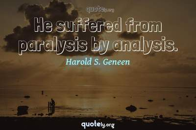 Photo Quote of He suffered from paralysis by analysis.
