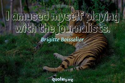 Photo Quote of I amused myself playing with the journalists.