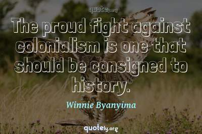 Photo Quote of The proud fight against colonialism is one that should be consigned to history.