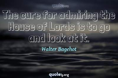Photo Quote of The cure for admiring the House of Lords is to go and look at it.