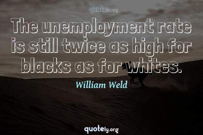 Photo Quote of The unemployment rate is still twice as high for blacks as for whites.